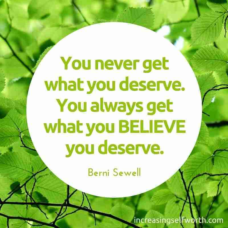 You never get what you deserve, you always get what you believe you deserve