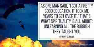 That's what spirituality is all about: unlearning all the rubbish they taught you.