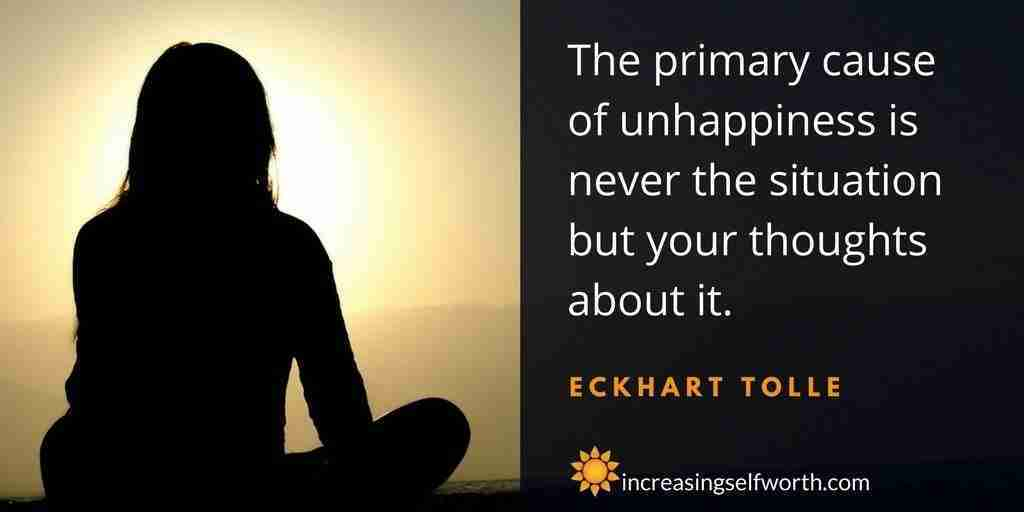 The primary cause of unhappiness is never the situation, but your thoughts abou it.