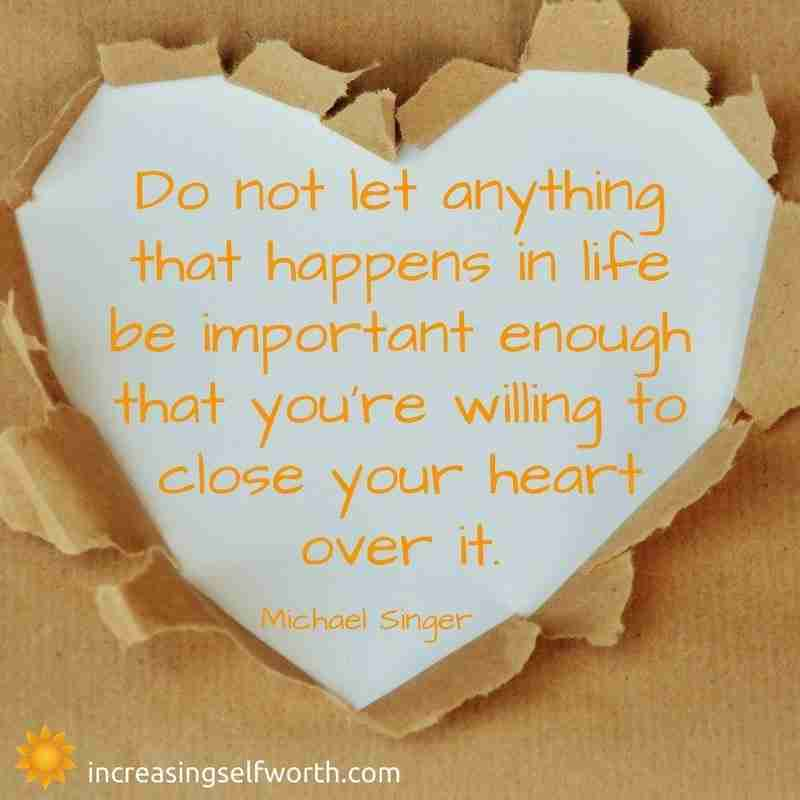 Do not let anything that happens in life be important enough to close your heart over it.