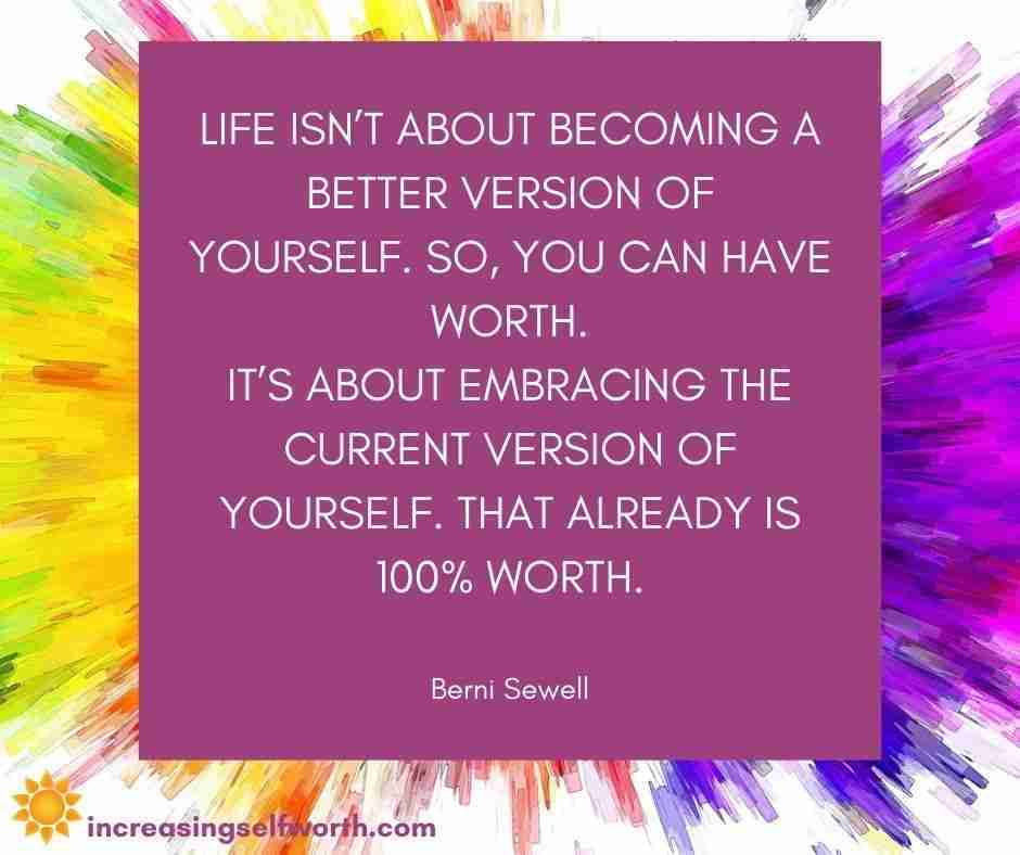 Life isn't about becoming a better version of yourself. So, you can have worth.  It's about embracing the current version of yourself. That already IS 100% worth.